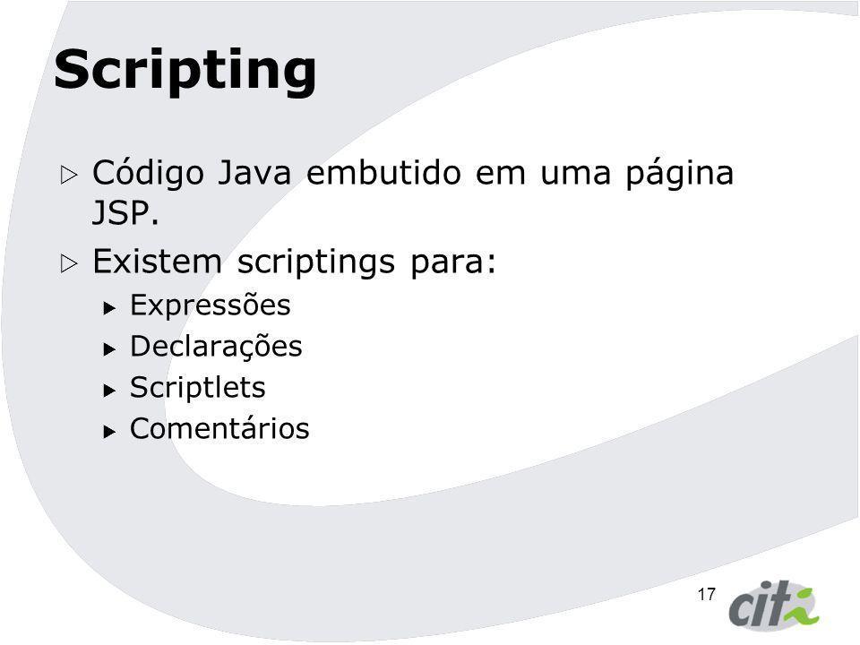 17 Scripting  Código Java embutido em uma página JSP.  Existem scriptings para:  Expressões  Declarações  Scriptlets  Comentários