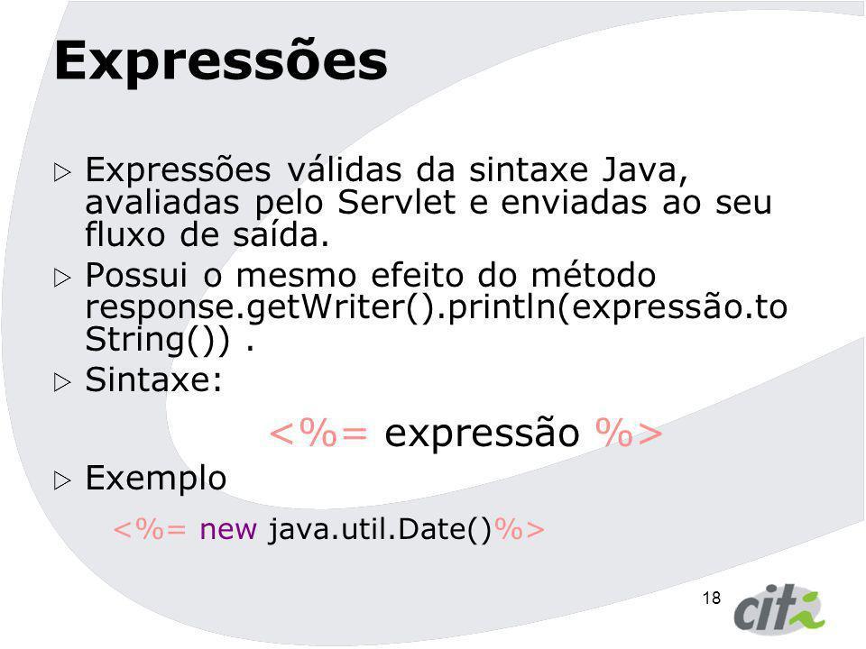 18 Expressões  Expressões válidas da sintaxe Java, avaliadas pelo Servlet e enviadas ao seu fluxo de saída.  Possui o mesmo efeito do método respons