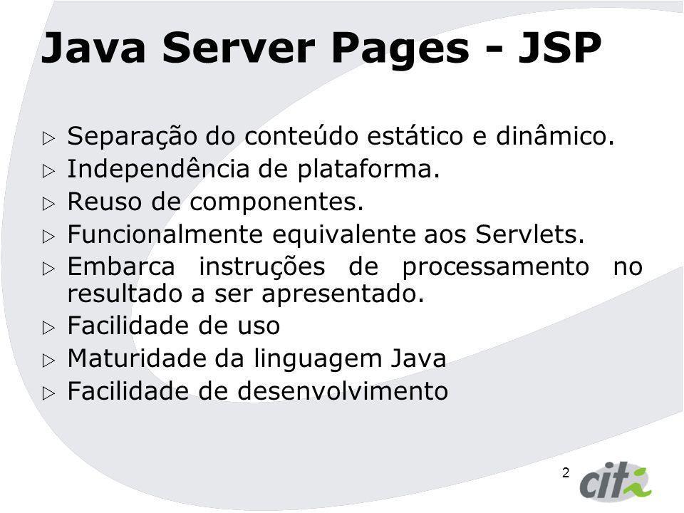 2 Java Server Pages - JSP  Separação do conteúdo estático e dinâmico.  Independência de plataforma.  Reuso de componentes.  Funcionalmente equival