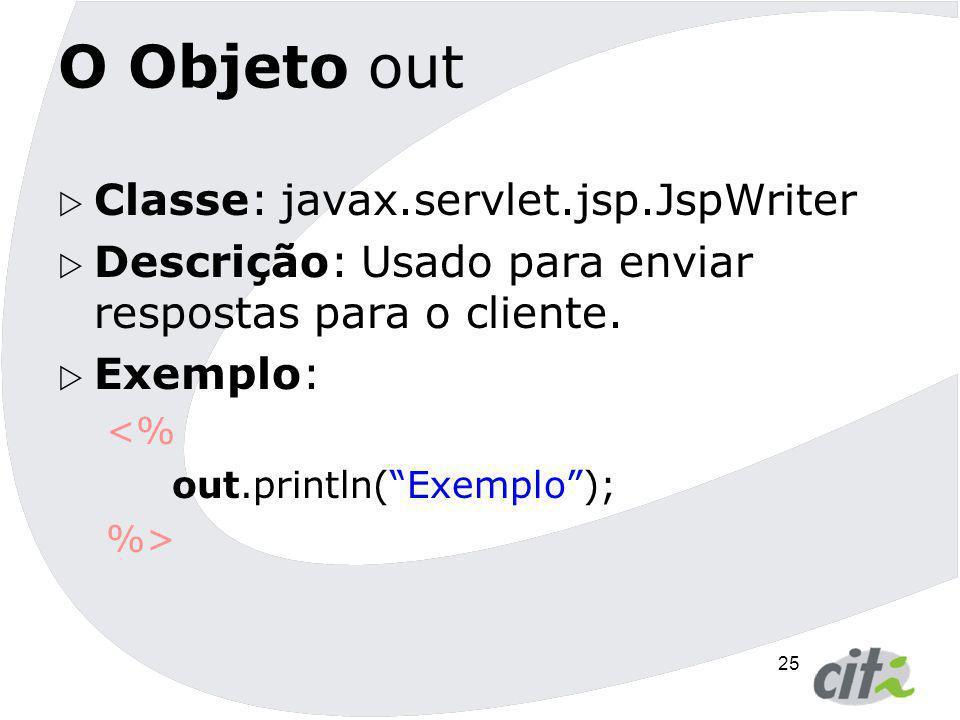 """25 O Objeto out  Classe: javax.servlet.jsp.JspWriter  Descrição: Usado para enviar respostas para o cliente.  Exemplo: <% out.println(""""Exemplo""""); %"""