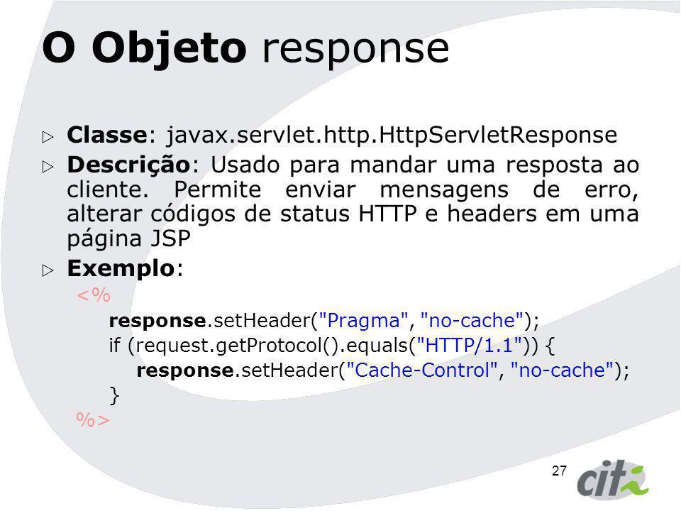 27 O Objeto response  Classe: javax.servlet.http.HttpServletResponse  Descrição: Usado para mandar uma resposta ao cliente. Permite enviar mensagens