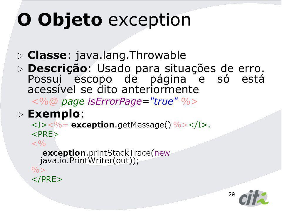 29 O Objeto exception  Classe: java.lang.Throwable  Descrição: Usado para situações de erro. Possui escopo de página e só está acessível se dito ant