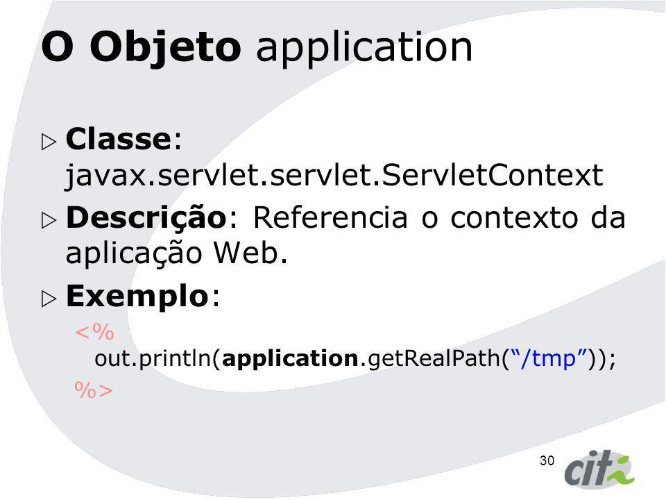 30 O Objeto application  Classe: javax.servlet.servlet.ServletContext  Descrição: Referencia o contexto da aplicação Web.  Exemplo: <% out.println(