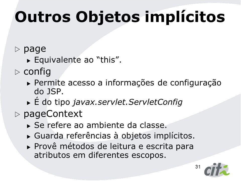 """31 Outros Objetos implícitos  page  Equivalente ao """"this"""".  config  Permite acesso a informações de configuração do JSP.  É do tipo javax.servlet"""