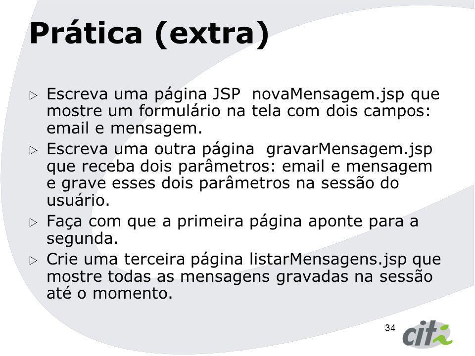 34 Prática (extra)  Escreva uma página JSP novaMensagem.jsp que mostre um formulário na tela com dois campos: email e mensagem.  Escreva uma outra p