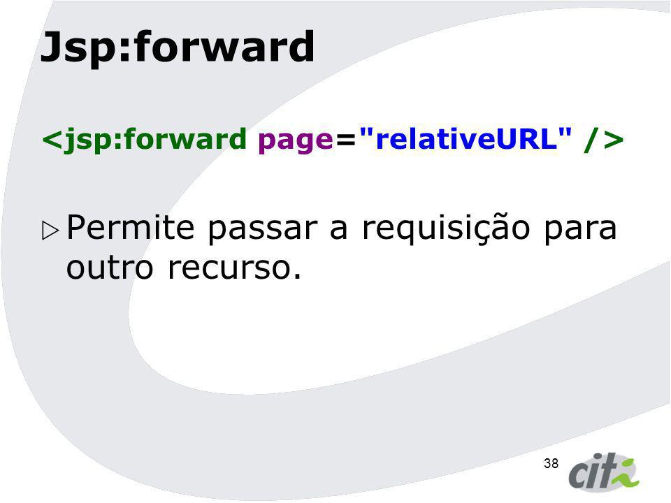 38 Jsp:forward  Permite passar a requisição para outro recurso.