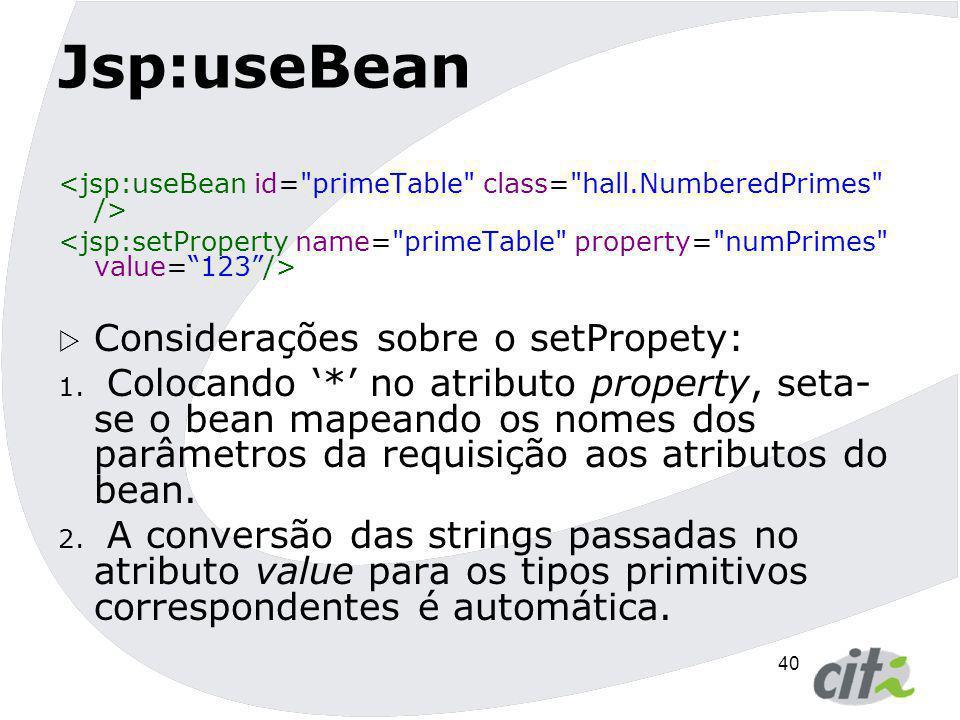40 Jsp:useBean  Considerações sobre o setPropety: 1. Colocando '*' no atributo property, seta- se o bean mapeando os nomes dos parâmetros da requisiç