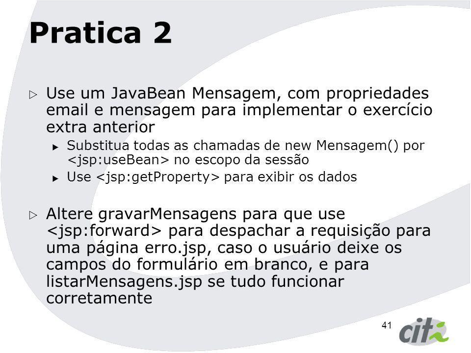 41 Pratica 2  Use um JavaBean Mensagem, com propriedades email e mensagem para implementar o exercício extra anterior  Substitua todas as chamadas d