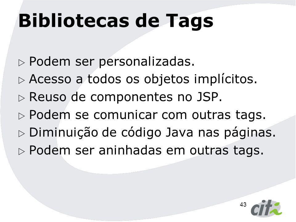 43 Bibliotecas de Tags  Podem ser personalizadas.  Acesso a todos os objetos implícitos.  Reuso de componentes no JSP.  Podem se comunicar com out