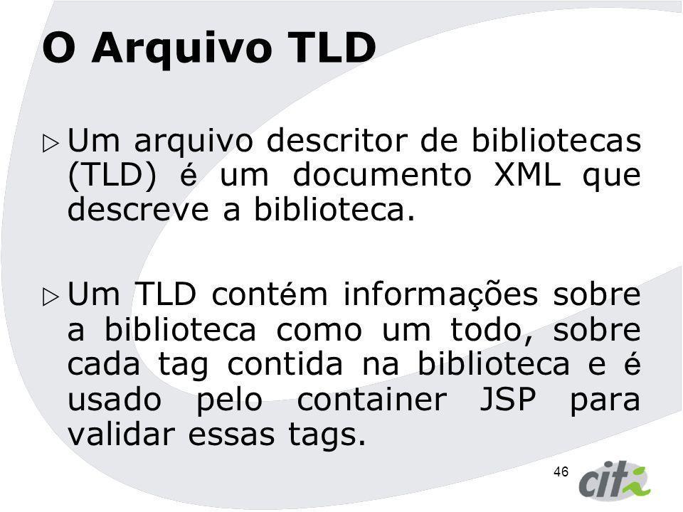 46 O Arquivo TLD  Um arquivo descritor de bibliotecas (TLD) é um documento XML que descreve a biblioteca.  Um TLD cont é m informa ç ões sobre a bib