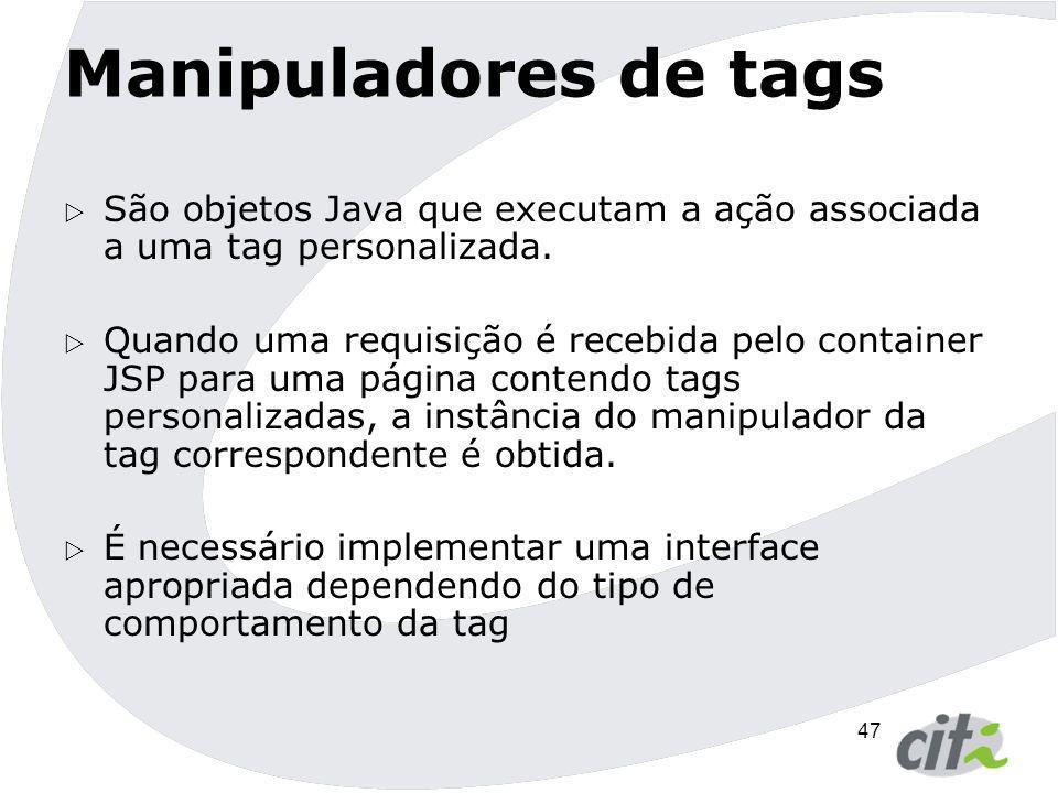 47 Manipuladores de tags  São objetos Java que executam a ação associada a uma tag personalizada.  Quando uma requisição é recebida pelo container J