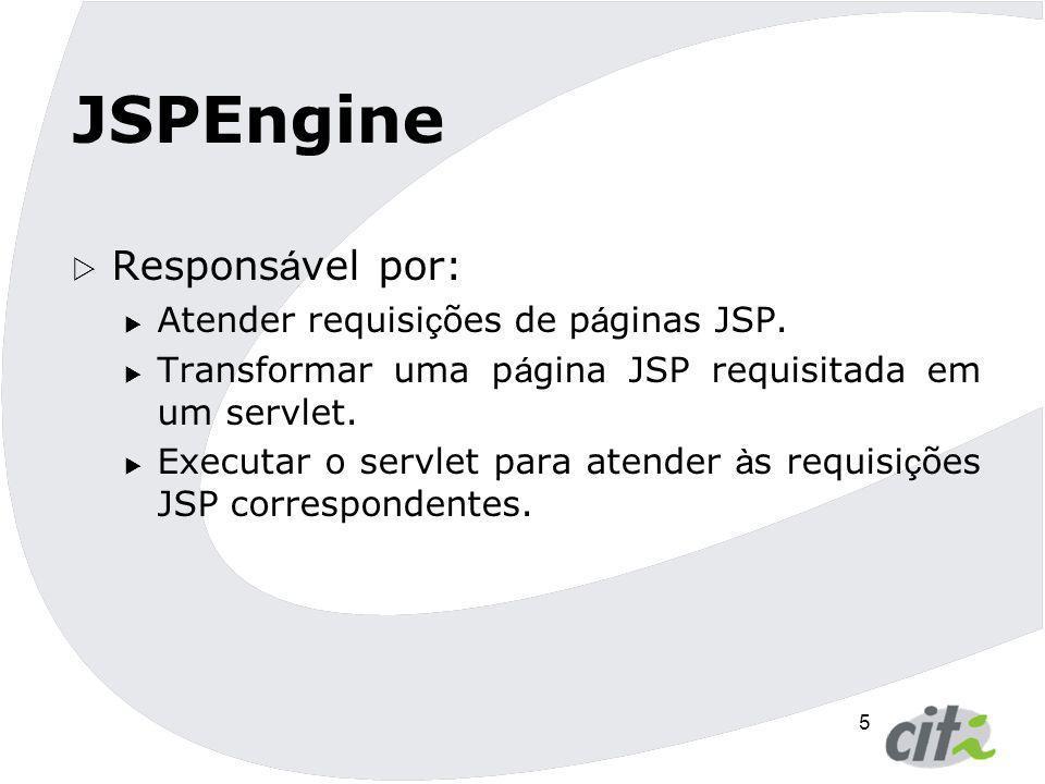 5 JSPEngine  Respons á vel por:  Atender requisi ç ões de p á ginas JSP.  Transformar uma p á gina JSP requisitada em um servlet.  Executar o serv