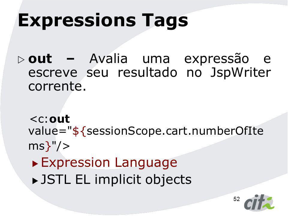 52 Expressions Tags  out – Avalia uma expressão e escreve seu resultado no JspWriter corrente.  Expression Language  JSTL EL implicit objects