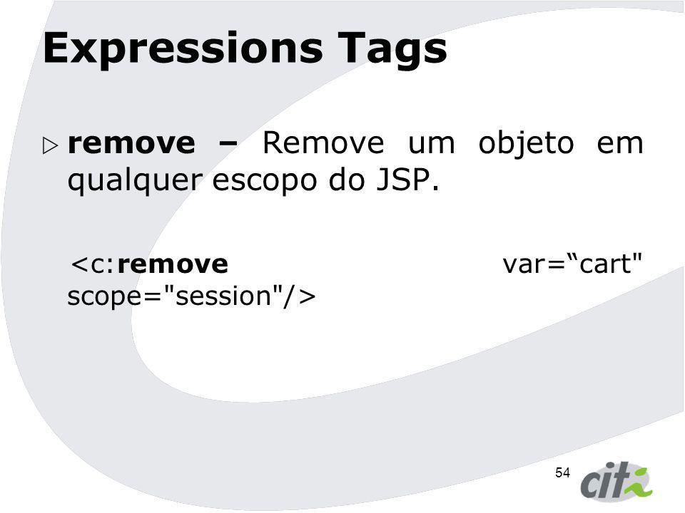 54 Expressions Tags  remove – Remove um objeto em qualquer escopo do JSP.