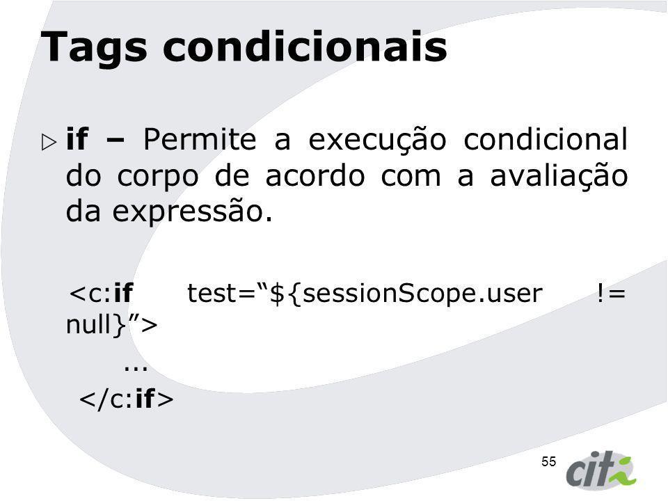 55 Tags condicionais  if – Permite a execução condicional do corpo de acordo com a avaliação da expressão....