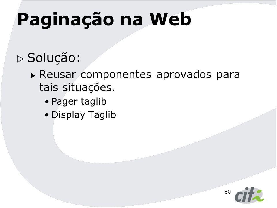60 Paginação na Web  Solução:  Reusar componentes aprovados para tais situações. Pager taglib Display Taglib