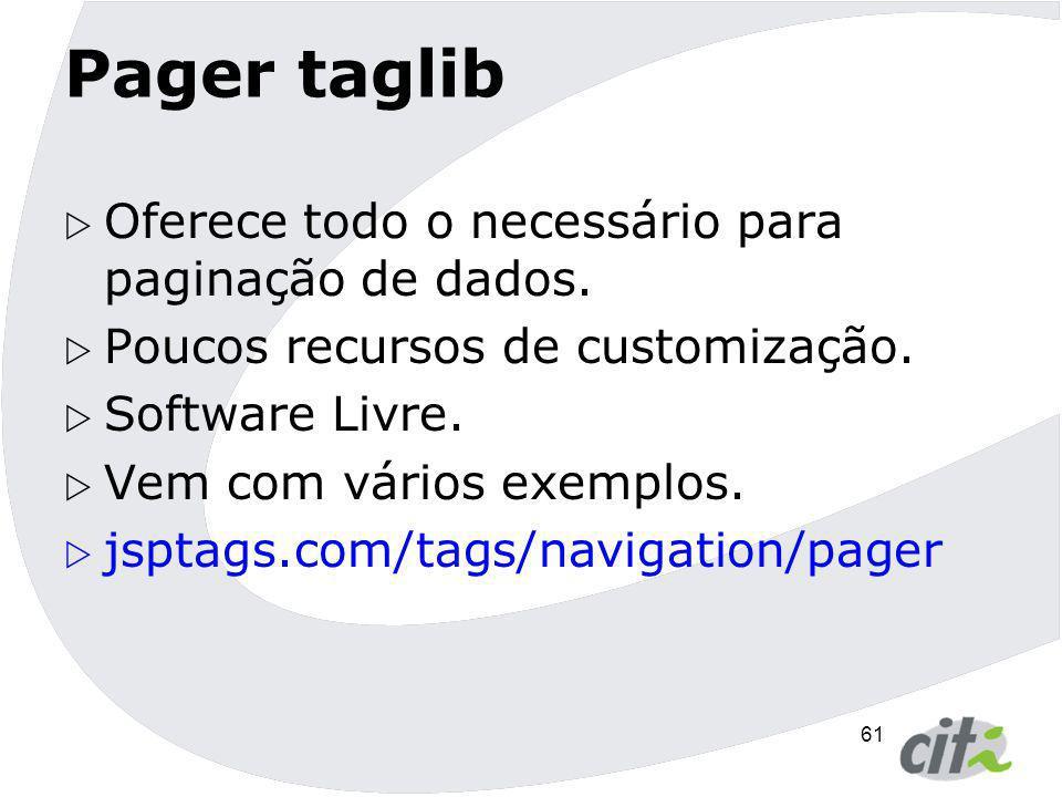 61 Pager taglib  Oferece todo o necessário para paginação de dados.  Poucos recursos de customização.  Software Livre.  Vem com vários exemplos. 