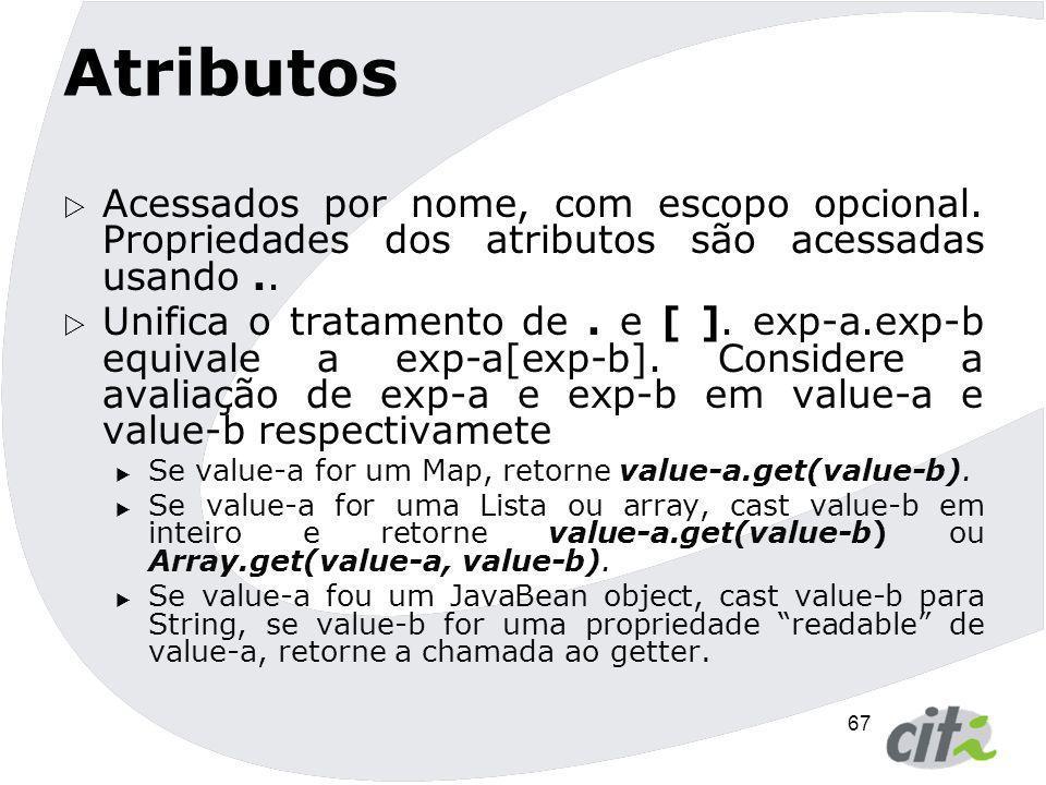 67 Atributos  Acessados por nome, com escopo opcional. Propriedades dos atributos são acessadas usando..  Unifica o tratamento de. e [ ]. exp-a.exp-