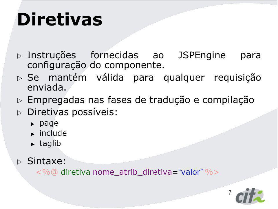 7 Diretivas  Instruções fornecidas ao JSPEngine para configuração do componente.  Se mantém válida para qualquer requisição enviada.  Empregadas na