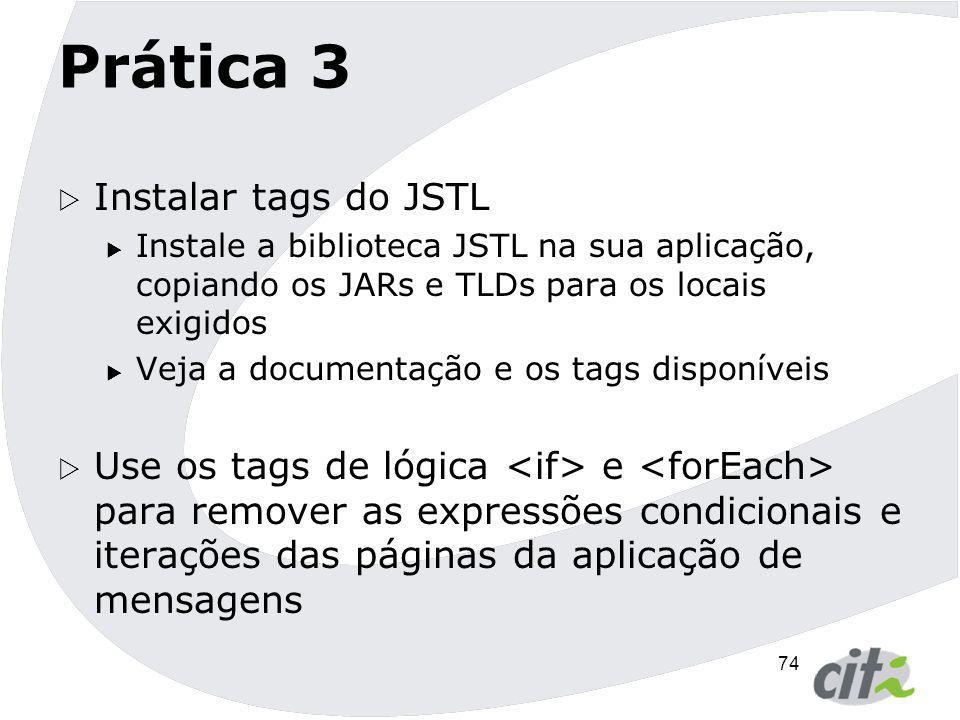 74 Prática 3  Instalar tags do JSTL  Instale a biblioteca JSTL na sua aplicação, copiando os JARs e TLDs para os locais exigidos  Veja a documentaç