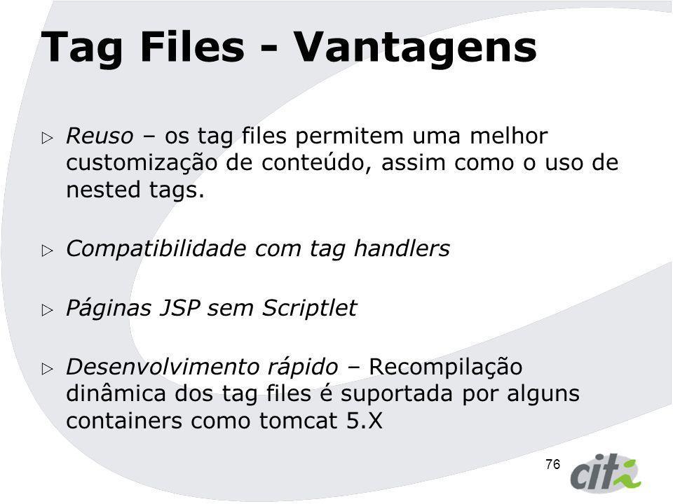 76 Tag Files - Vantagens  Reuso – os tag files permitem uma melhor customização de conteúdo, assim como o uso de nested tags.  Compatibilidade com t