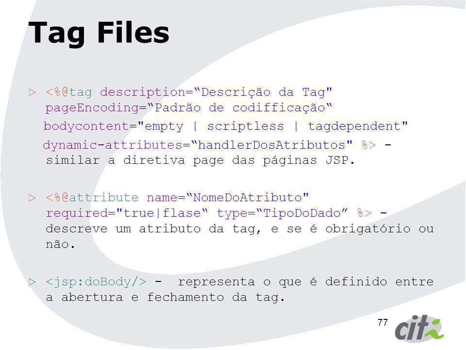 77 Tag Files  <%@tag description= Descrição da Tag pageEncoding= Padrão de codifficação bodycontent= empty | scriptless | tagdependent dynamic-attributes= handlerDosAtributos %> - similar a diretiva page das páginas JSP.