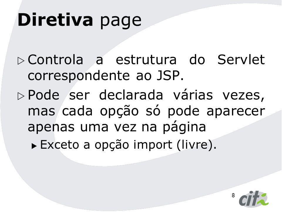 8 Diretiva page  Controla a estrutura do Servlet correspondente ao JSP.  Pode ser declarada várias vezes, mas cada opção só pode aparecer apenas uma