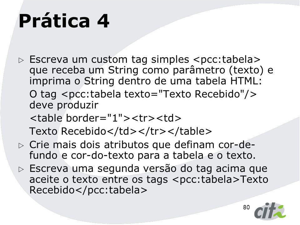 80 Prática 4  Escreva um custom tag simples que receba um String como parâmetro (texto) e imprima o String dentro de uma tabela HTML: O tag deve prod