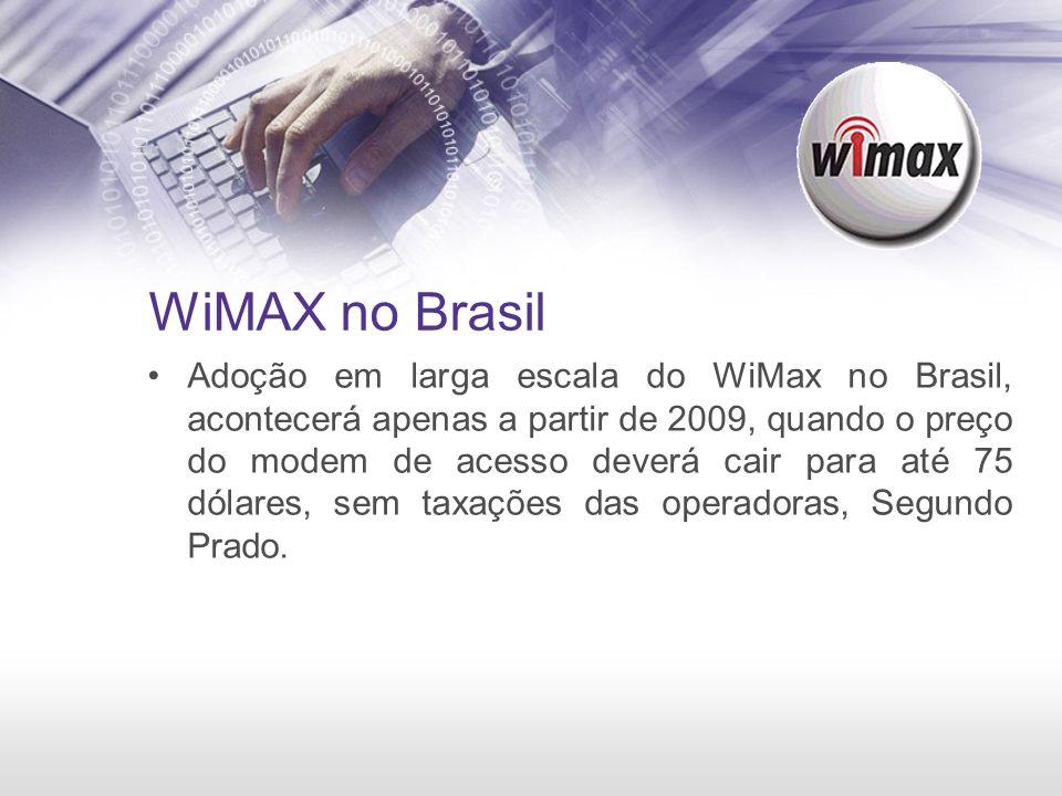 WiMAX no Brasil Adoção em larga escala do WiMax no Brasil, acontecerá apenas a partir de 2009, quando o preço do modem de acesso deverá cair para até