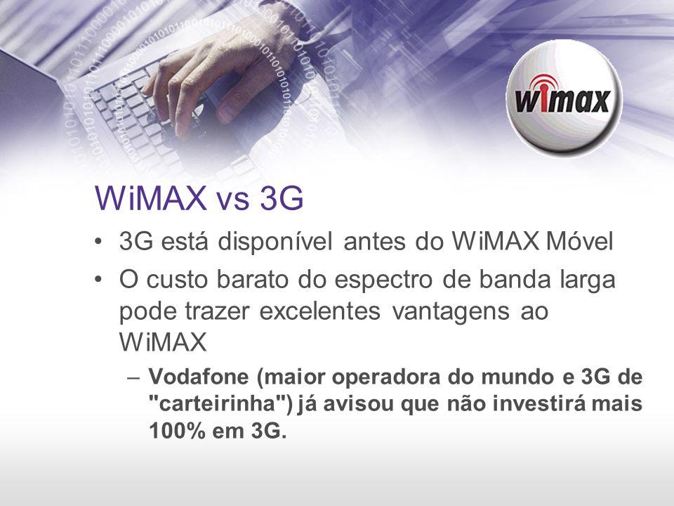 WiMAX vs 3G 3G está disponível antes do WiMAX Móvel O custo barato do espectro de banda larga pode trazer excelentes vantagens ao WiMAX –Vodafone (mai