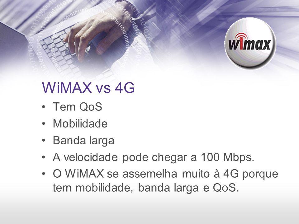 WiMAX vs 4G Tem QoS Mobilidade Banda larga A velocidade pode chegar a 100 Mbps. O WiMAX se assemelha muito à 4G porque tem mobilidade, banda larga e Q