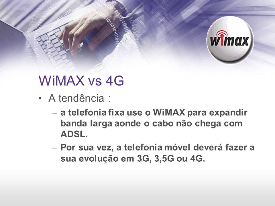 WiMAX vs 4G A tendência : –a telefonia fixa use o WiMAX para expandir banda larga aonde o cabo não chega com ADSL. –Por sua vez, a telefonia móvel dev
