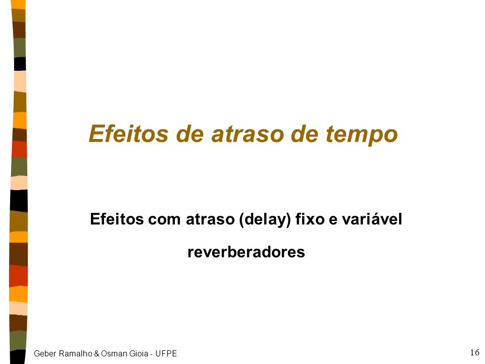 Geber Ramalho & Osman Gioia - UFPE 16 Efeitos de atraso de tempo Efeitos com atraso (delay) fixo e variável reverberadores