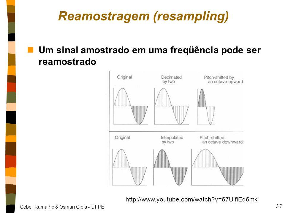 Geber Ramalho & Osman Gioia - UFPE Reamostragem (resampling) nUm sinal amostrado em uma freqüência pode ser reamostrado 37 http://www.youtube.com/watch?v=67UlfiEd6mk