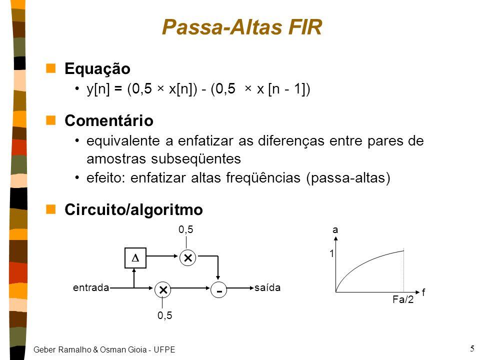 Geber Ramalho & Osman Gioia - UFPE 5 Passa-Altas FIR nEquação y[n] = (0,5 × x[n]) - (0,5 × x [n - 1]) nComentário equivalente a enfatizar as diferenças entre pares de amostras subseqüentes efeito: enfatizar altas freqüências (passa-altas) nCircuito/algoritmo × × - entradasaída  0,5 f a Fa/2 1
