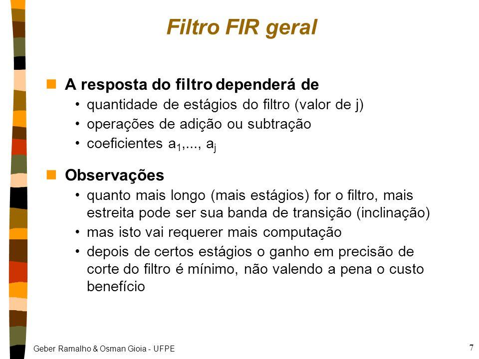 Geber Ramalho & Osman Gioia - UFPE 7 Filtro FIR geral nA resposta do filtro dependerá de quantidade de estágios do filtro (valor de j) operações de adição ou subtração coeficientes a 1,..., a j nObservações quanto mais longo (mais estágios) for o filtro, mais estreita pode ser sua banda de transição (inclinação) mas isto vai requerer mais computação depois de certos estágios o ganho em precisão de corte do filtro é mínimo, não valendo a pena o custo benefício
