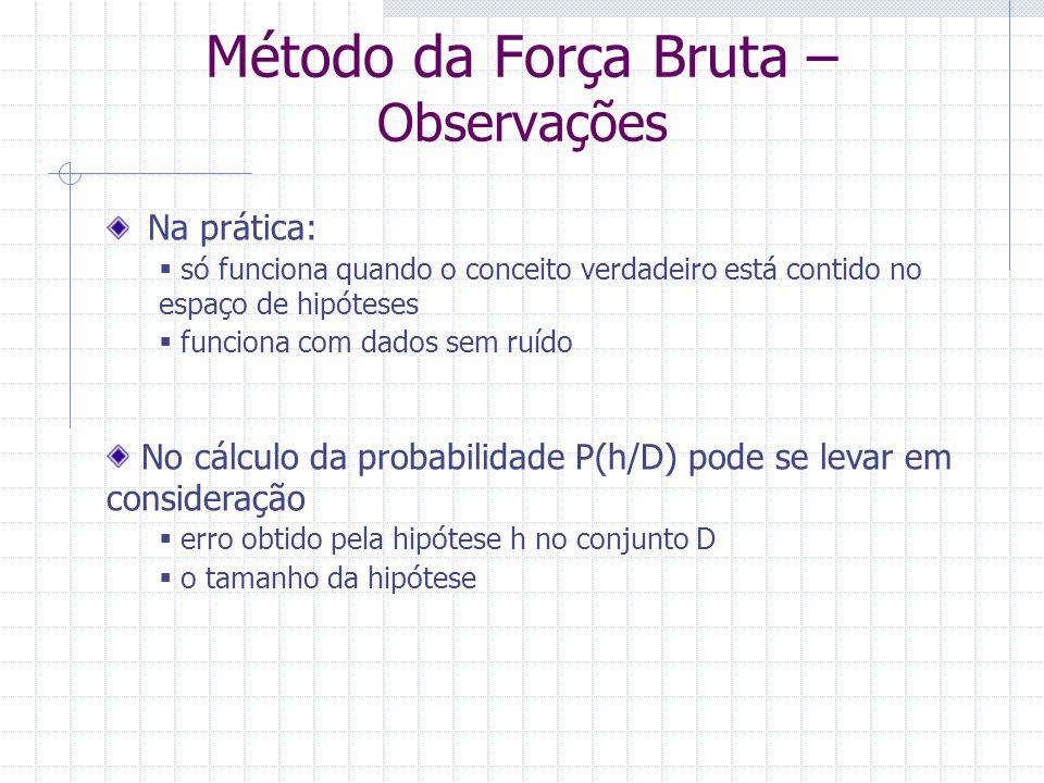 Método da Força Bruta – Observações Na prática:  só funciona quando o conceito verdadeiro está contido no espaço de hipóteses  funciona com dados se