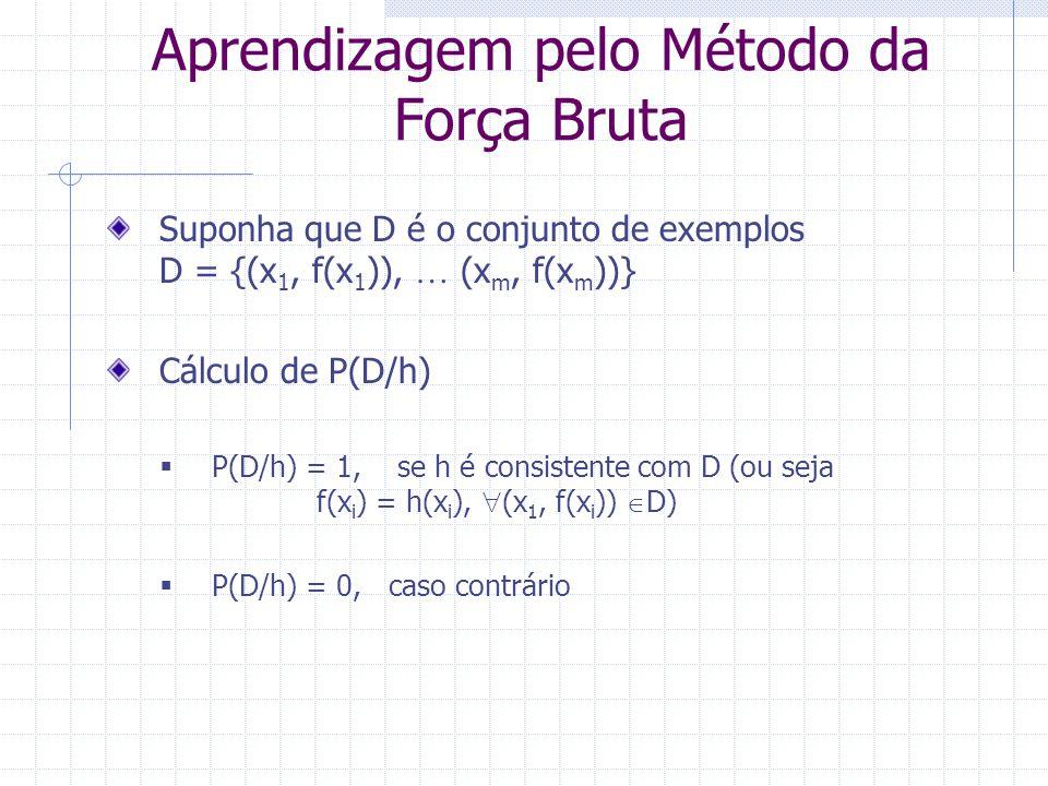Suponha que D é o conjunto de exemplos D = {(x 1, f(x 1 )),  (x m, f(x m ))} Cálculo de P(D/h)  P(D/h) = 1, se h é consistente com D (ou seja f(x i