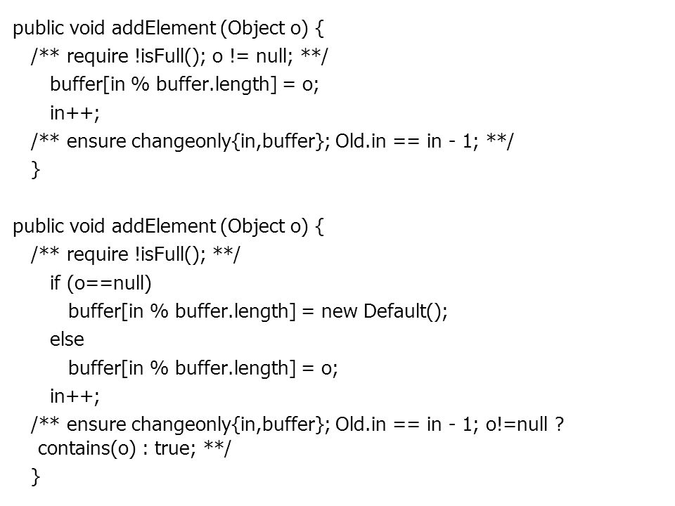 public void addElement (Object o) { /** require !isFull(); o != null; **/ buffer[in % buffer.length] = o; in++; /** ensure changeonly{in,buffer}; Old.