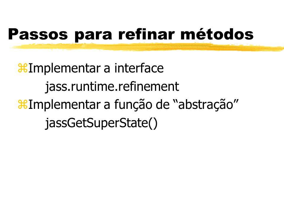 Passos para refinar métodos zImplementar a interface jass.runtime.refinement zImplementar a função de abstração jassGetSuperState()