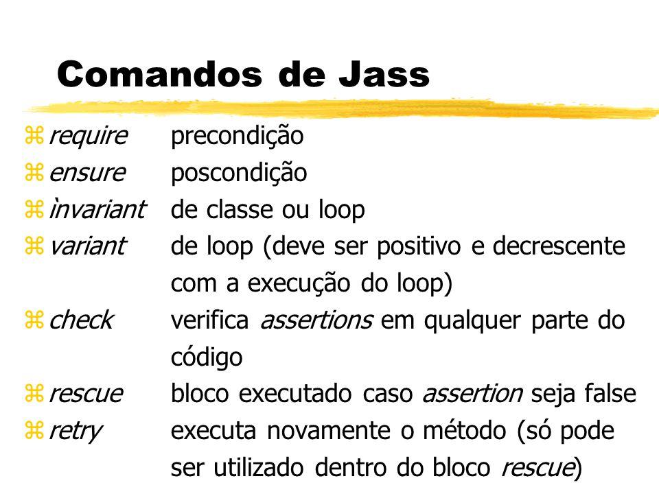 zrequire precondição zensure poscondição zìnvariant de classe ou loop zvariant de loop (deve ser positivo e decrescente com a execução do loop) zcheck verifica assertions em qualquer parte do código zrescue bloco executado caso assertion seja false zretry executa novamente o método (só pode ser utilizado dentro do bloco rescue) Comandos de Jass