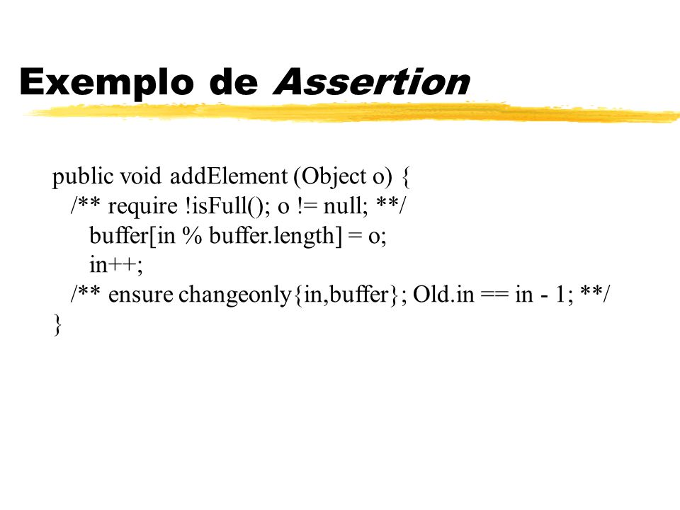public void addElement (Object o) { /** require !isFull(); o != null; **/ buffer[in % buffer.length] = o; in++; /** ensure changeonly{in,buffer}; Old.in == in - 1; **/ } Exemplo de Assertion