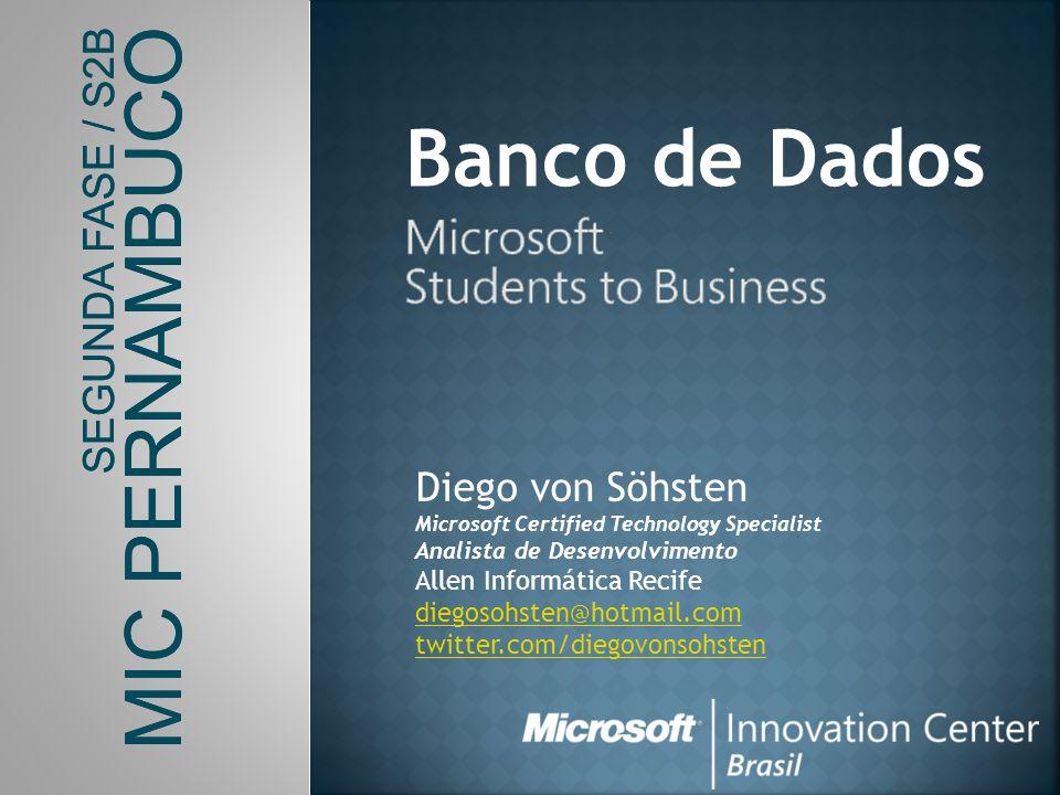 SEGUNDA FASE / S2B MIC PERNAMBUCO Banco de Dados Diego von Söhsten Microsoft Certified Technology Specialist Analista de Desenvolvimento Allen Informá