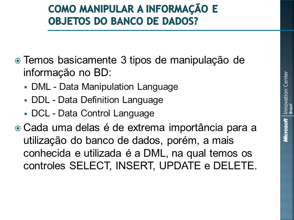  Temos basicamente 3 tipos de manipulação de informação no BD:  DML - Data Manipulation Language  DDL - Data Definition Language  DCL - Data Contr