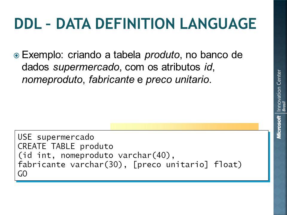  Exemplo: criando a tabela produto, no banco de dados supermercado, com os atributos id, nomeproduto, fabricante e preco unitario. USE supermercado C