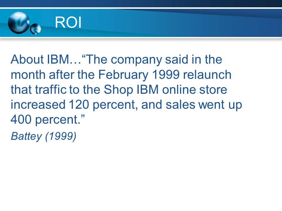 ROI About IBM… The company said in the month after the February 1999 relaunch that traffic to the Shop IBM online store increased 120 percent, and sales went up 400 percent. Battey (1999)