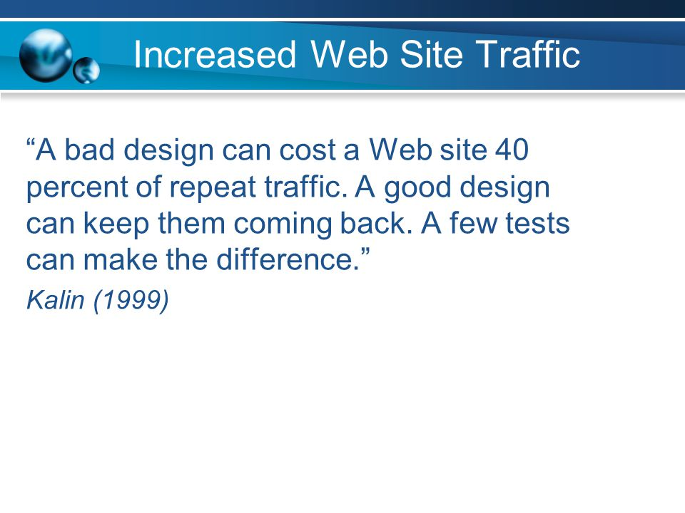 Increased Web Site Traffic A bad design can cost a Web site 40 percent of repeat traffic.