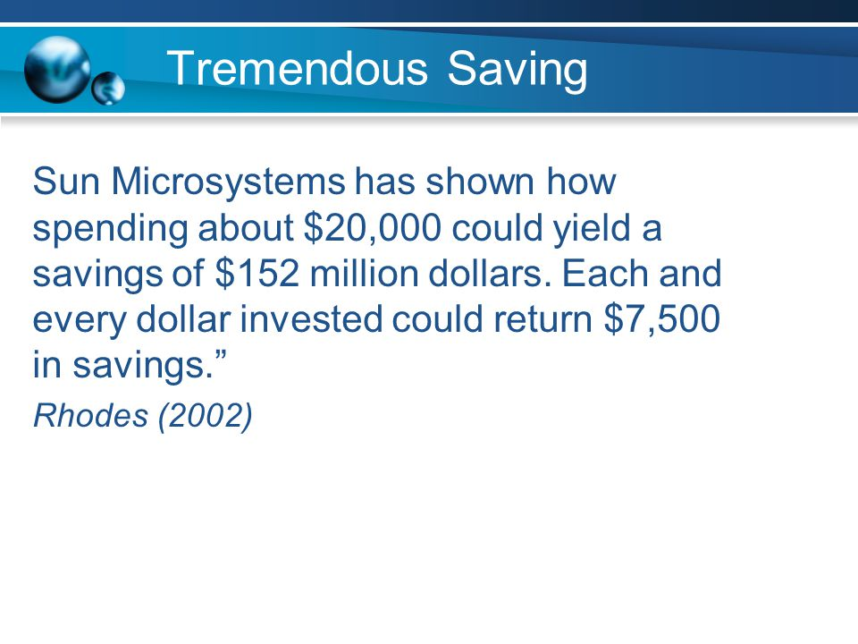 Tremendous Saving Sun Microsystems has shown how spending about $20,000 could yield a savings of $152 million dollars. Each and every dollar invested