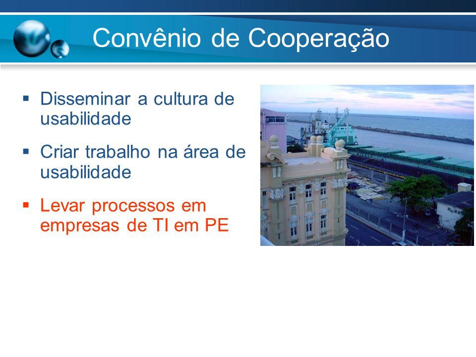 Convênio de Cooperação  Disseminar a cultura de usabilidade  Criar trabalho na área de usabilidade  Levar processos em empresas de TI em PE