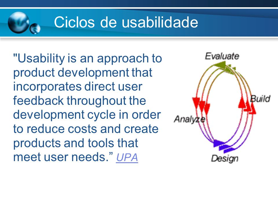 Ciclos de usabilidade Usability is an approach to product development that incorporates direct user feedback throughout the development cycle in order to reduce costs and create products and tools that meet user needs. UPA UPA